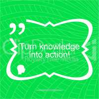 Turn knowledge into action. Inspirational motivational quote. Simple trendy design. Positive quote