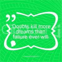 Inspirational motivational quote. Doubts kill more dreams than failure ever will. Simple trendy design. Positive quote.
