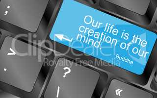 Our life is the creation of our mind. Computer keyboard keys with quote button. Inspirational motivational quote. Simple trendy design