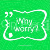 Why worry. Inspirational motivational quote. Simple trendy design. Positive quote
