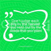 Inspirational motivational quote. Dont judge each day by the harvest you reap but by the seeds that you plant. Simple trendy design. Positive quote.
