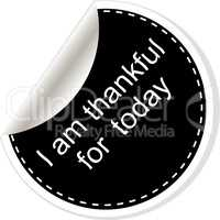 I am thankful for today. Inspirational motivational quote. Simple trendy design. Black and white stickers.