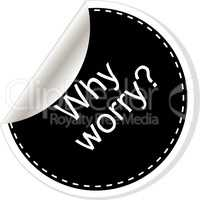 Why worry. Inspirational motivational quote. Simple trendy design. Black and white stickers.
