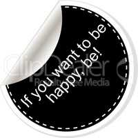 If you want to be happy - be. Inspirational motivational quote. Simple trendy design. Black and white stickers.