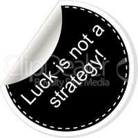 luck is not strategy. Inspirational motivational quote. Simple trendy design. Black and white stickers.