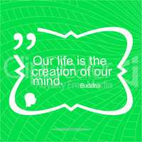 Our life is the creation of our mind. Inspirational motivational quote. Simple trendy design. Positive quote