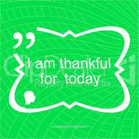 I am thankful for today. Inspirational motivational quote. Simple trendy design. Positive quote