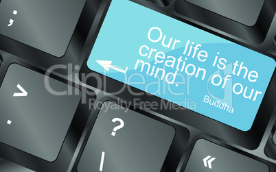 Our life is the creation of our mind. Computer keyboard keys with quote button. Inspirational motivational quote. Simple trendy design. Vector illustration