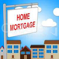 Home Mortgage Shows Real Estate And Borrow