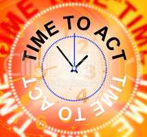 Time To Act Shows Do It And Acting
